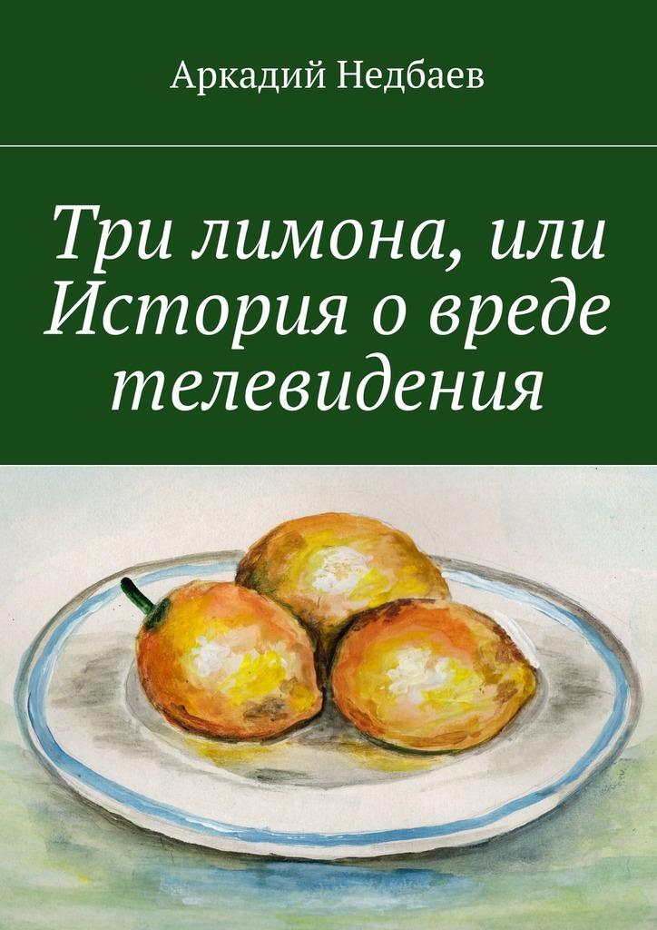 Аркадий Недбаев Три лимона. Или История овреде телевидения цена