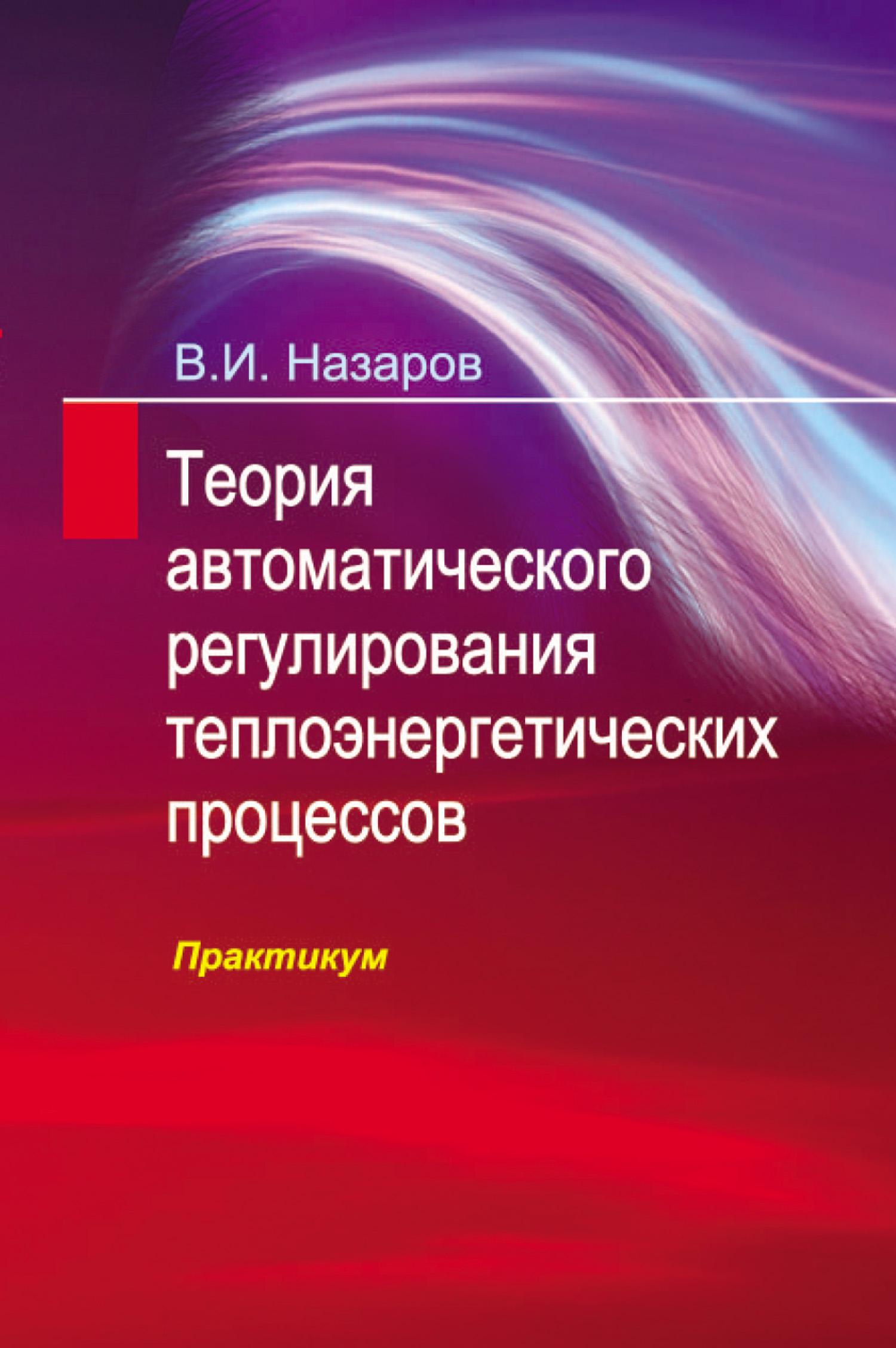В. И. Назаров Теория автоматического регулирования теплоэнергетических процессов. Практикум математическое моделирование процессов в машиностроении