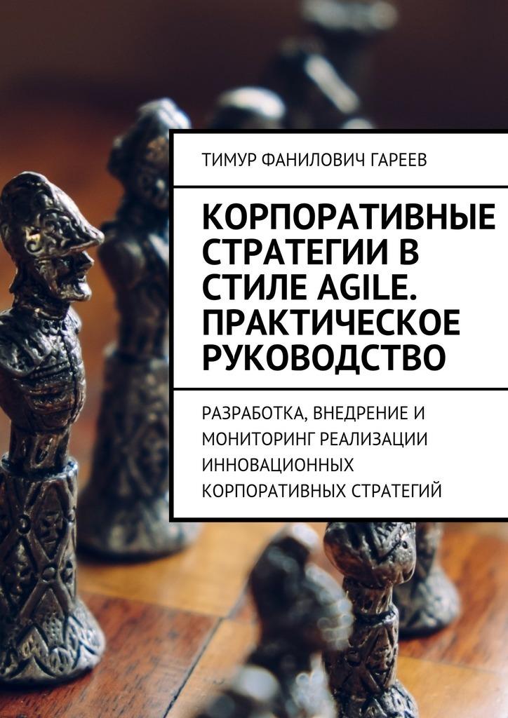 Тимур Фанилович Гареев Корпоративные стратегии в стиле Agile. Практическое руководство. Разработка, внедрение и мониторинг реализации инновационных корпоративных стратегий
