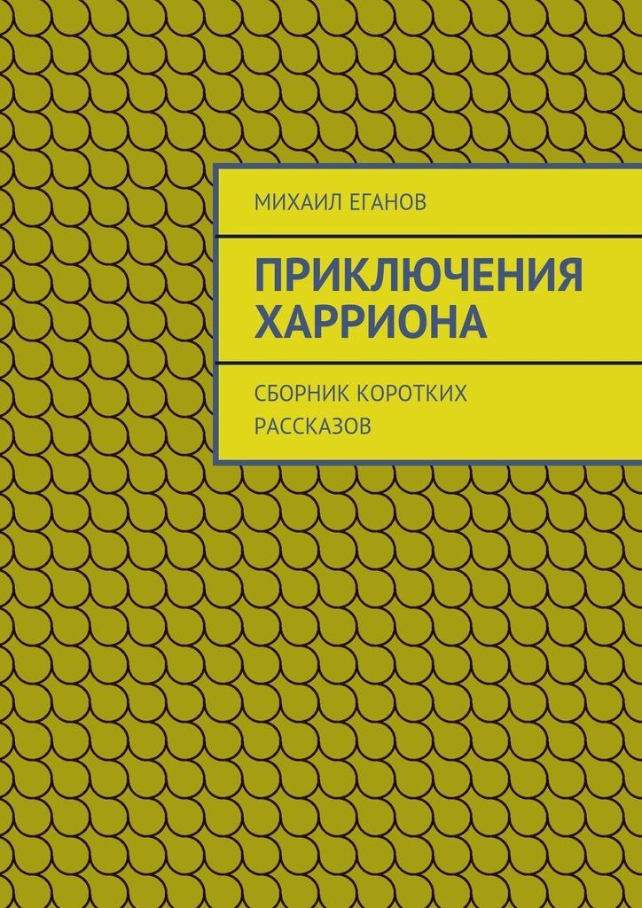 Михаил Еганов Приключения Харриона. Сборник коротких рассказов цена 2017