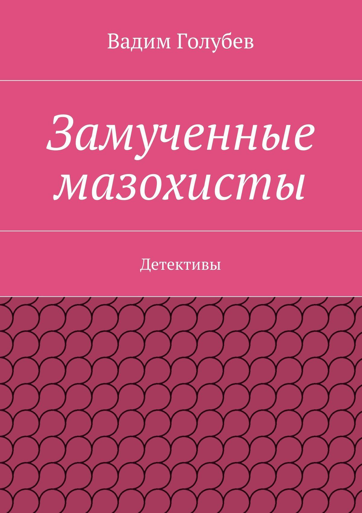 Вадим Голубев Замученные мазохисты. Детективы вадим голубев замученные мазохисты детективы