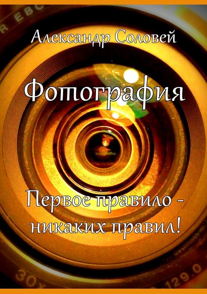 Александр Соловей Фотография. Первое правило – никаких правил!