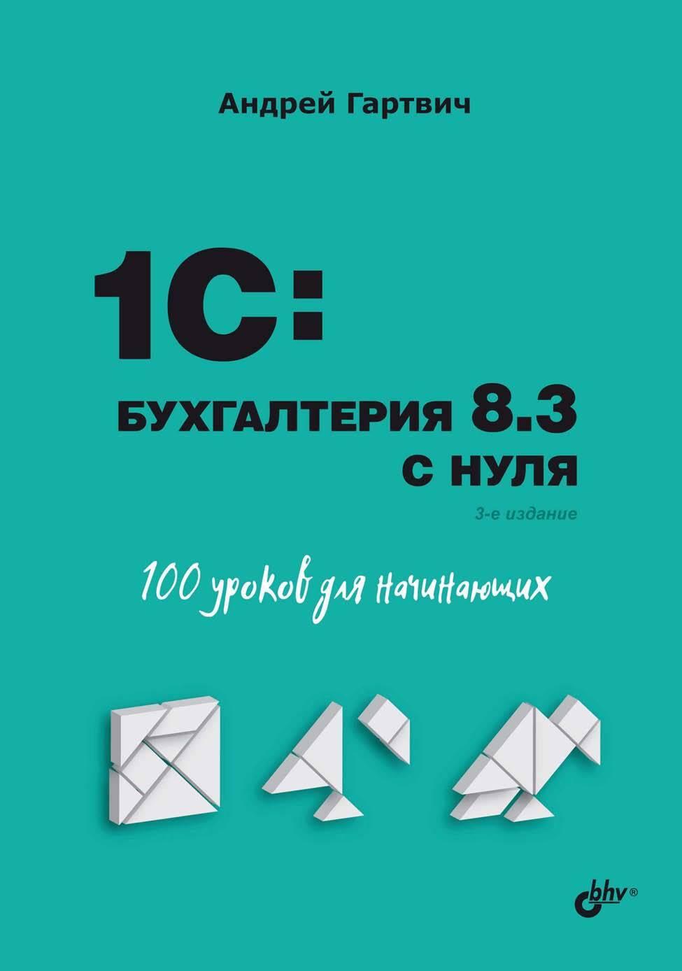 Андрей Гартвич 1С:Бухгалтерия 8.3 с нуля. 101 урок для начинающих гартвич а задачи современного бухгалтера и их решение в 1с бухгалтерии 8 3 самоучитель