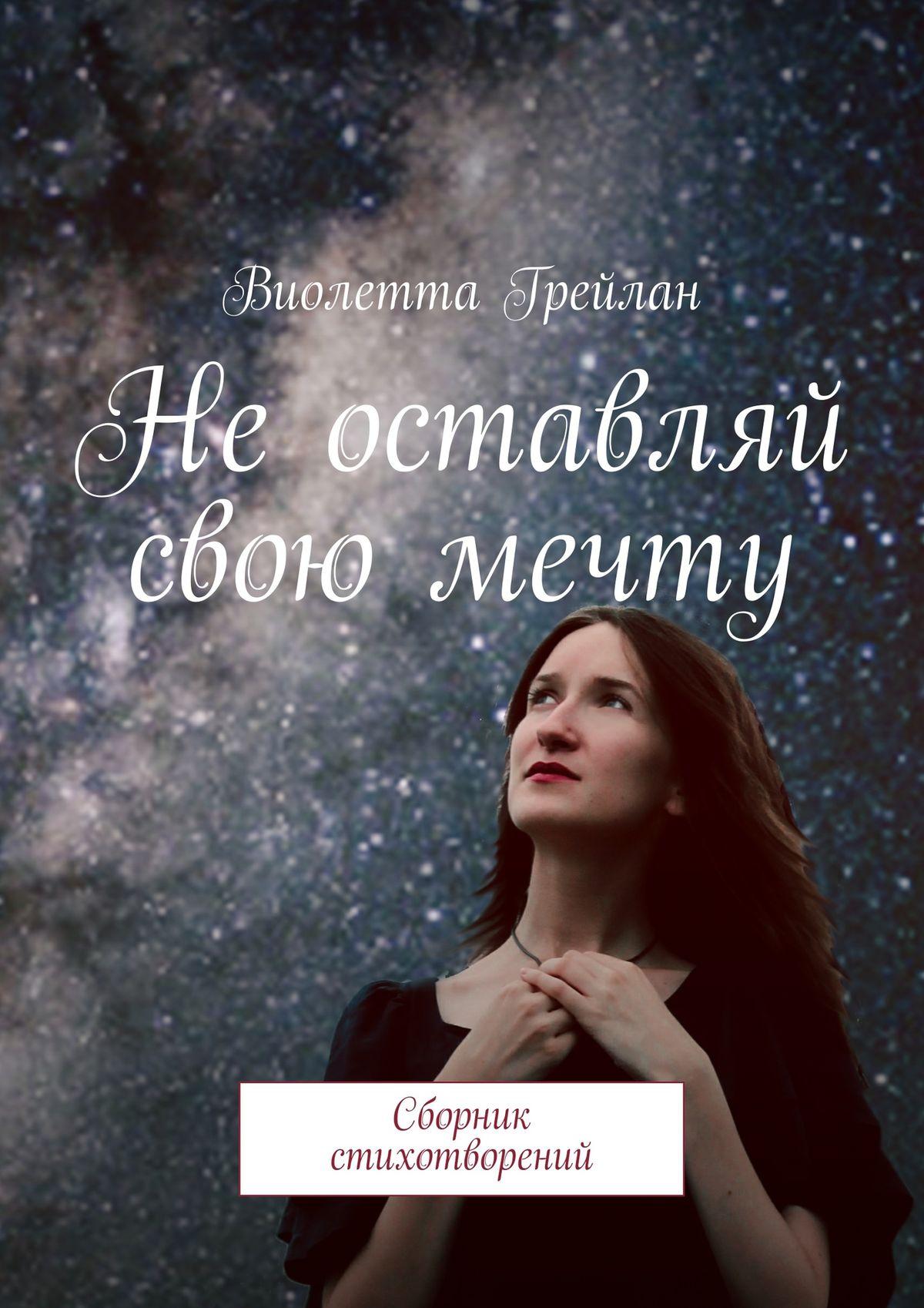 Виолетта Грейлан Неоставляй свою мечту. Сборник стихотворений романчук леся софия не оставляй роман