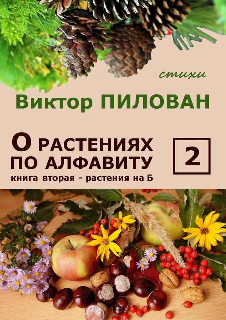 Виктор Пилован Орастениях поалфавиту. Книга вторая. Растения наБ