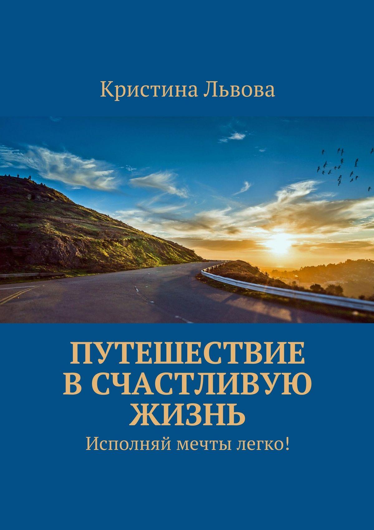 Кристина Львова Путешествие в счастливую жизнь. Исполняй мечты легко!