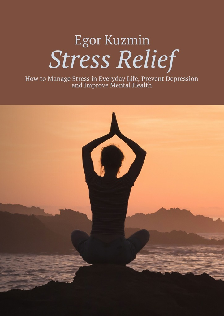 Egor Kuzmin Stress Relief. How to Manage Stress in Everyday Life, Prevent Depression and Improve Mental Health stress among sunni muslims of delhi