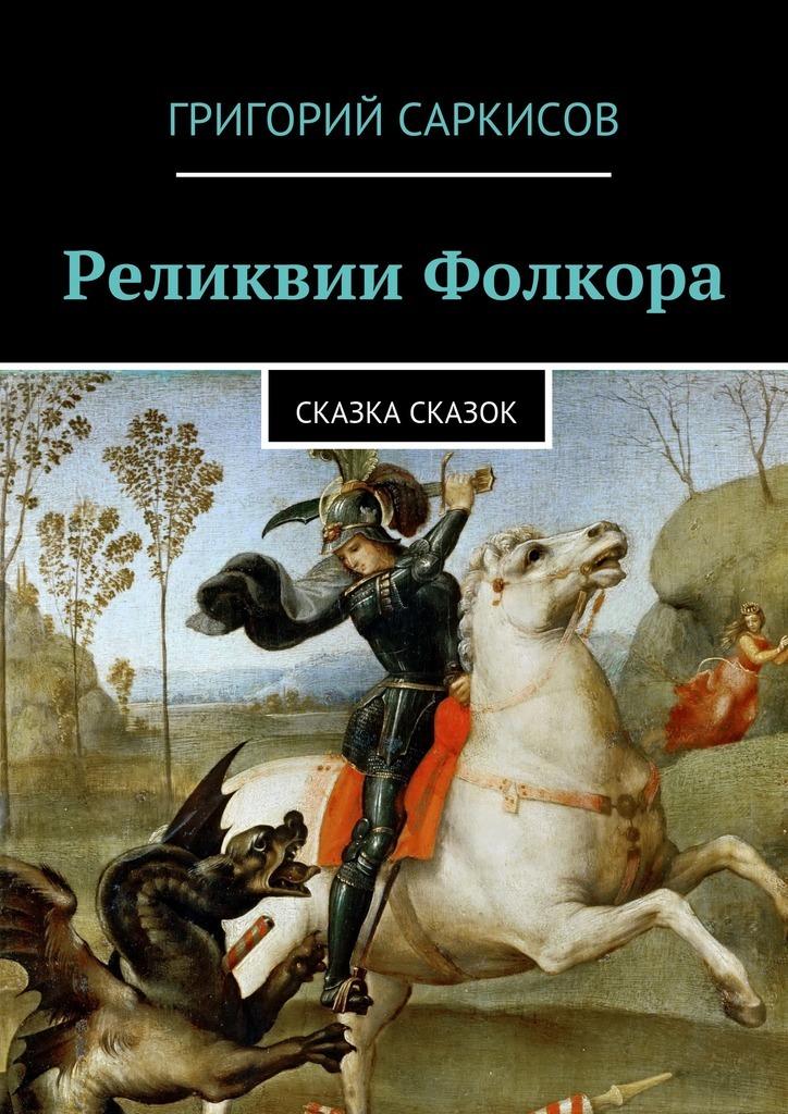 Григорий Саркисов Реликвии Фолкора. Сказка Сказок исторические реликвии