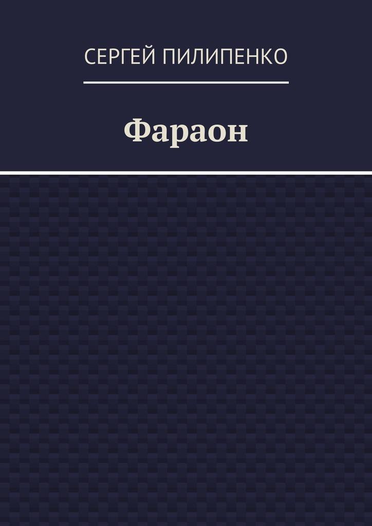 Сергей Викторович Пилипенко Фараон сергей викторович пилипенко фараон