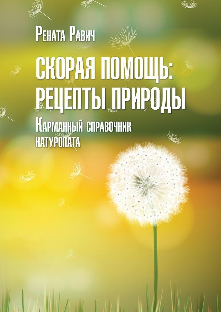 Рената Равич Скорая помощь: рецепты природы. Карманный справочник натуропата