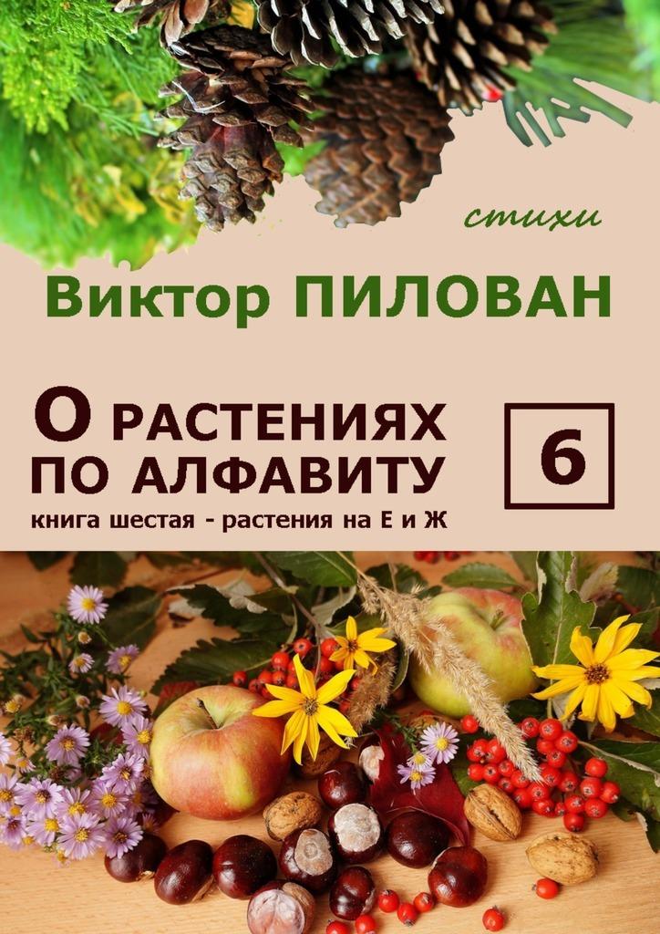 Виктор Пилован Орастениях поалфавиту. Книга шестая. Растения наЕ и Ж б и севостьянов исцеление в растениях книга 1 овощи