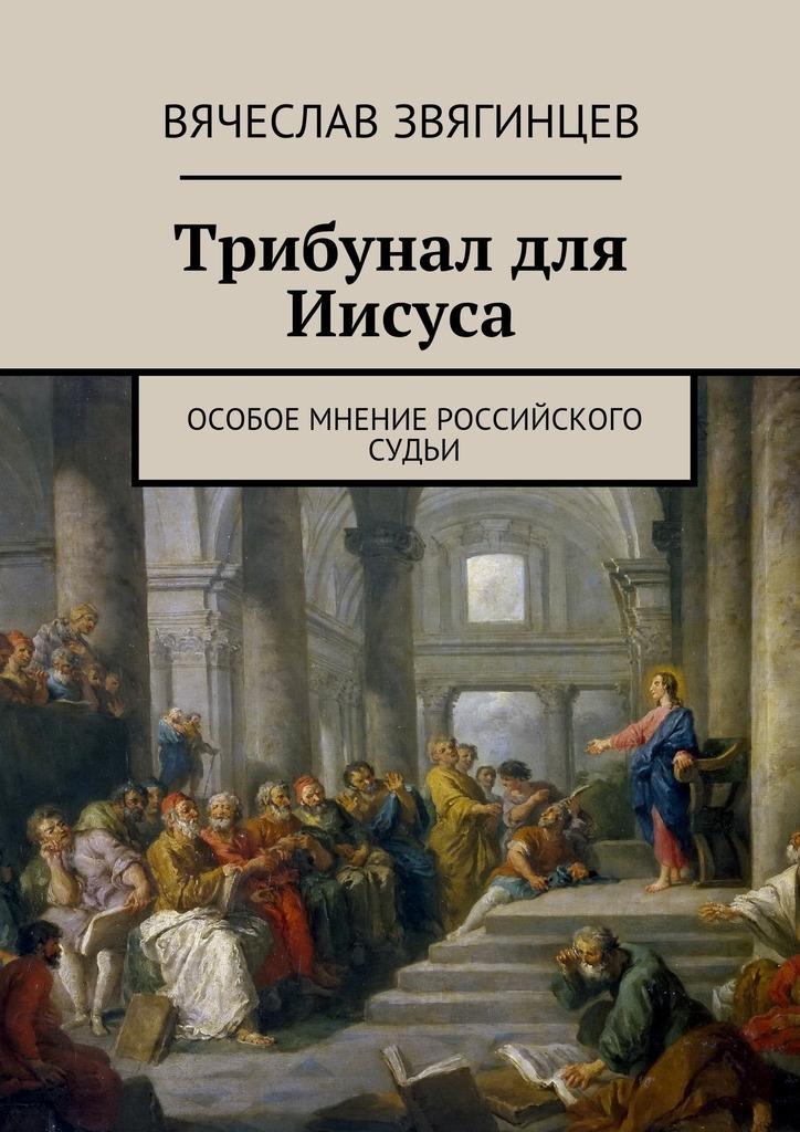 Вячеслав Звягинцев Трибунал для Иисуса. Особое мнение российского судьи