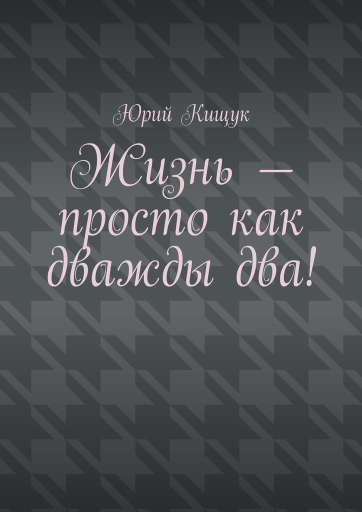 Юрий Федорович Кищук Жизнь– просто как дваждыдва! алгебра слова в поисках бога