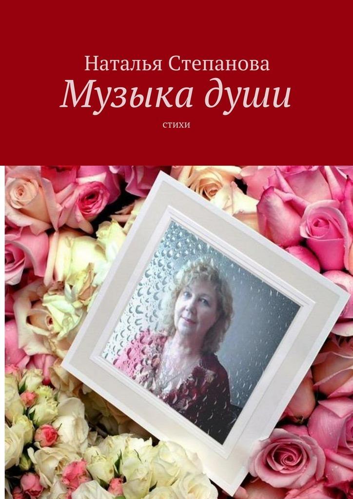 Наталья Алексеевна Степанова Музыкадуши. Стихи жданова марина алексеевна