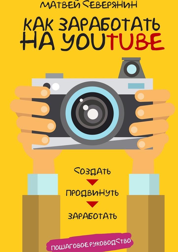 Матвей Северянин Как заработать на YouTube. Пошаговое руководство матвей северянин как заработать на youtube пошаговое руководство