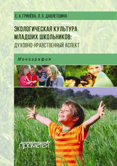 Елизавета Гринева Экологическая культура младших школьников: духовно-нравственный аспект экологическая культура школьников