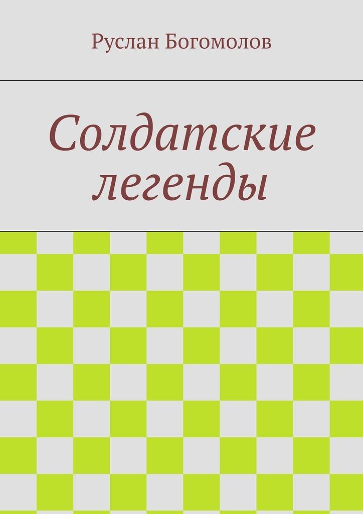 Руслан Богомолов Солдатские легенды