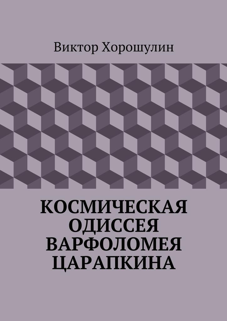 Виктор Анатольевич Хорошулин Космическая одиссея Варфоломея Царапкина