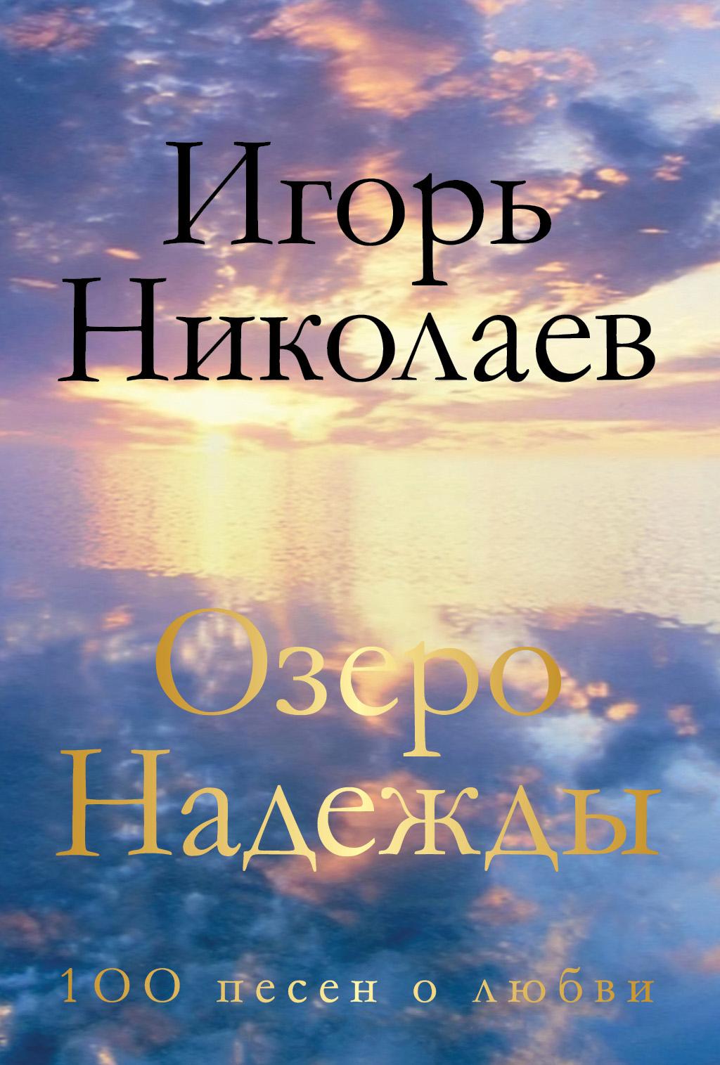 Игорь Николаев Озеро Надежды. 100 песен о любви