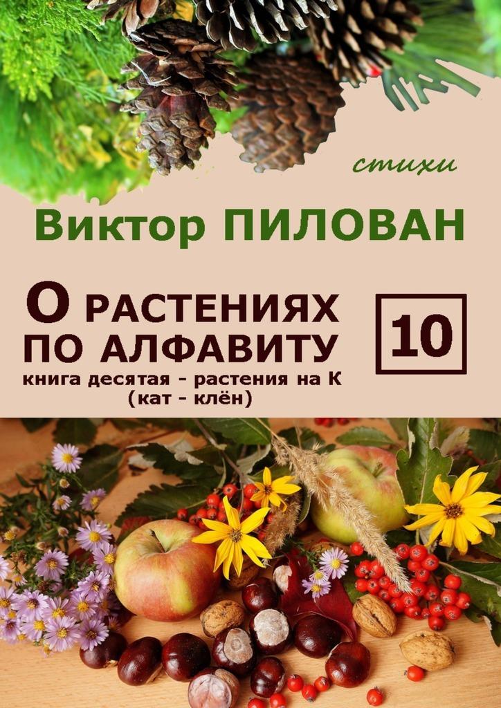 Виктор Пилован О растениях по алфавиту. Книга десятая. Растения на К (кат – клён)