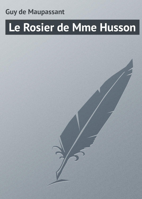 Ги де Мопассан Le Rosier de Mme Husson ги де мопассан boule de suif