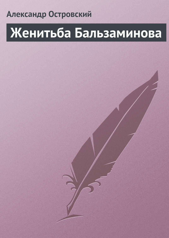 Александр Островский Женитьба Бальзаминова александр островский последняя жертва