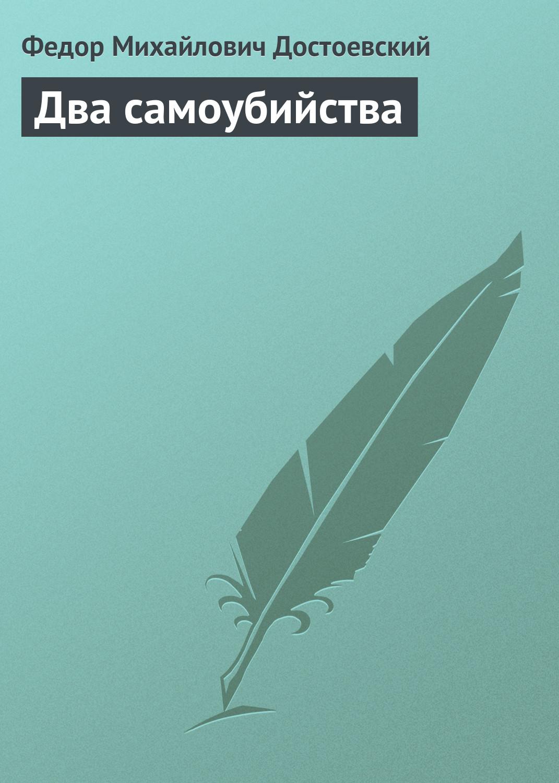 Федор Достоевский Два самоубийства федор достоевский достоевский без глянца isbn 978 5 367 00553 0