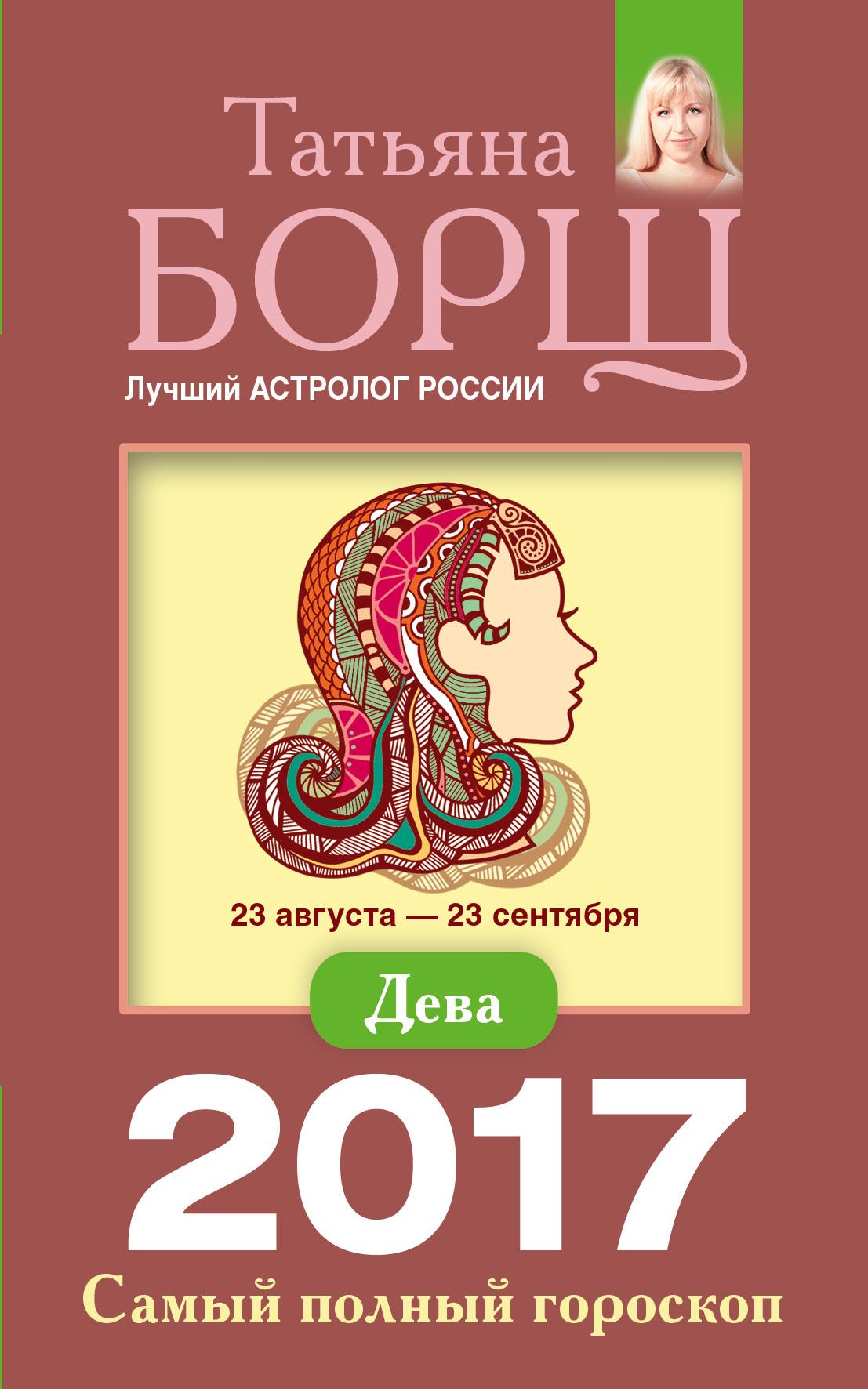 Татьяна Борщ Дева. Самый полный гороскоп на 2017 год татьяна борщ овен самый полный гороскоп на 2017 год 21 марта 19 апреля