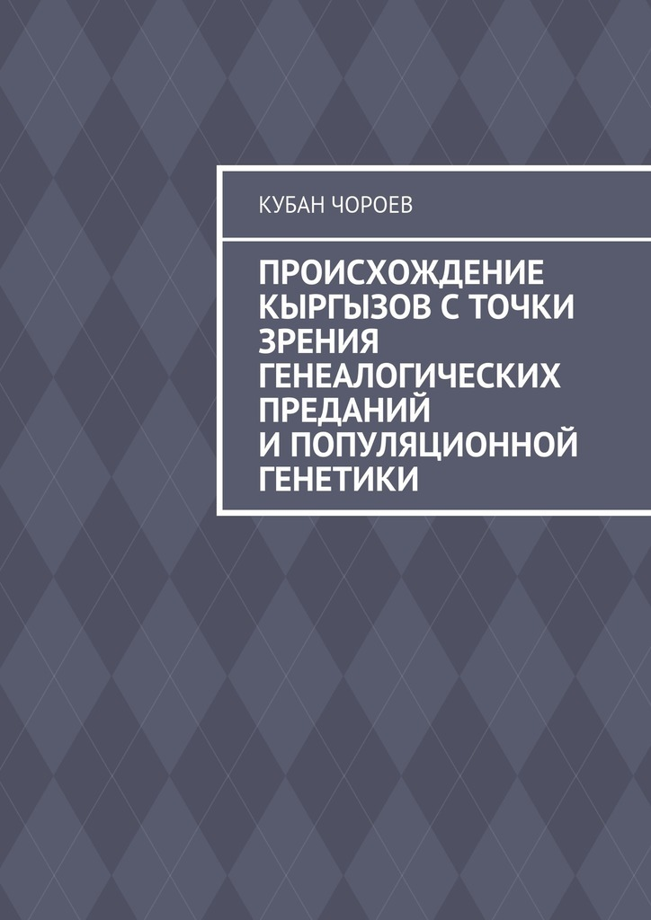 Кубан Чороев Происхождение кыргызов сточки зрения генеалогических преданий ипопуляционной генетики