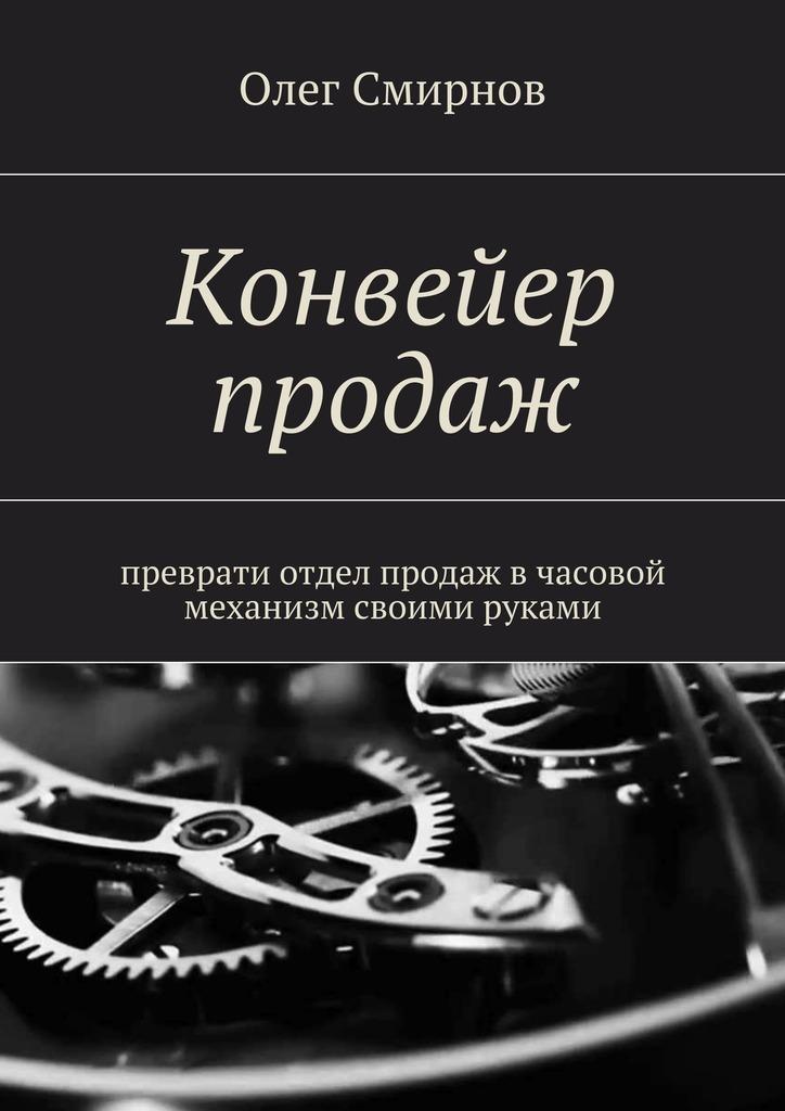 Олег Смирнов Конвейер продаж. Преврати отдел продаж в часовой механизм своими руками