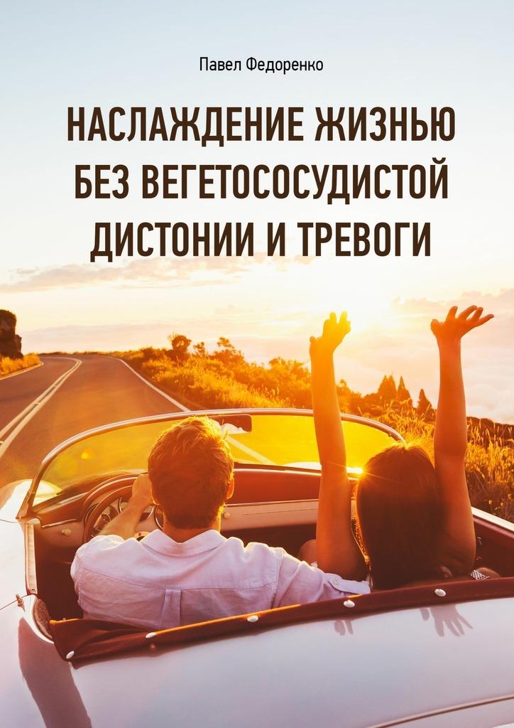 Павел Алексеевич Федоренко Наслаждение жизнью без вегетососудистой дистонии и тревоги