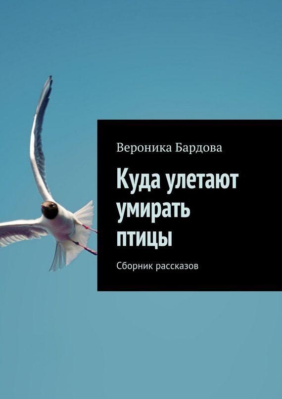 Вероника Бардова Куда улетают умирать птицы. Сборник рассказов вероника сооль 13 сборник рассказов