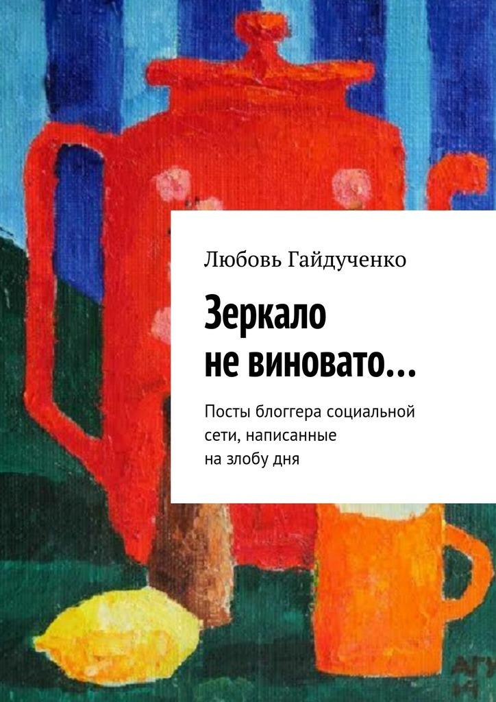 Любовь Гайдученко Зеркало невиновато… Посты блоггера социальной сети, написанные назлобудня любовь гайдученко больше всех надо