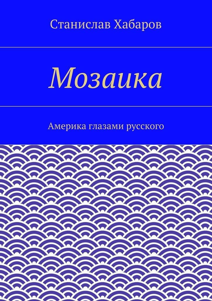 Станислав Хабаров Мозаика. Америка глазами русского смесь 120