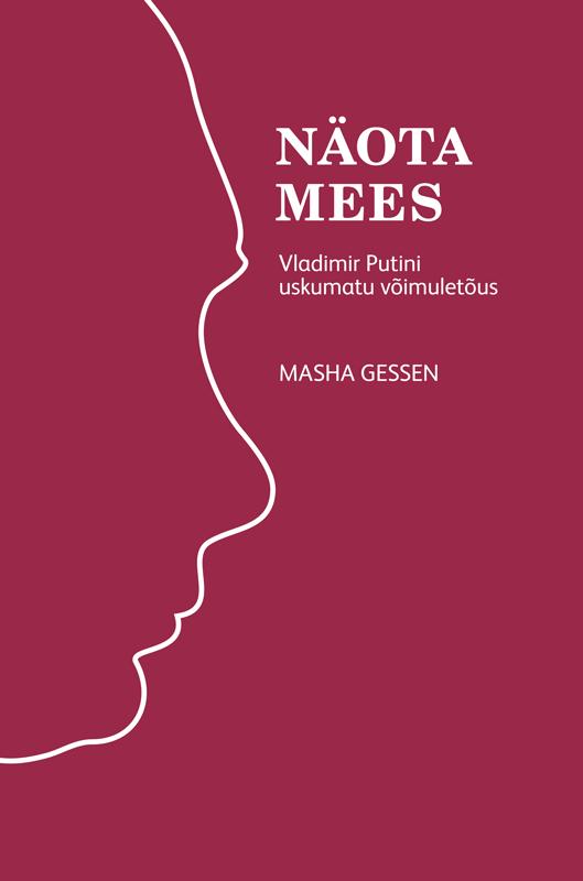 Masha Gessen Näota mees: Vladimir Putini uskumatu võimuletõus marko mihkelson venemaa valguses ja varjus