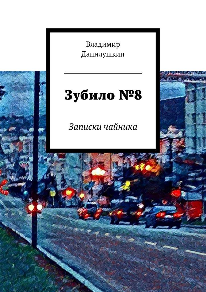 Владимир Иванович Данилушкин Зубило№8. Записки чайника записки из большого чайника