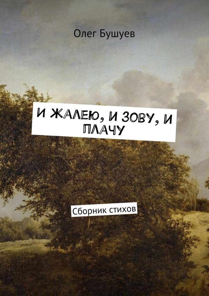 Олег Львович Бушуев И жалею, и зову, и плачу. Сборник стихов бушуев олег львович олюбви иприроде и