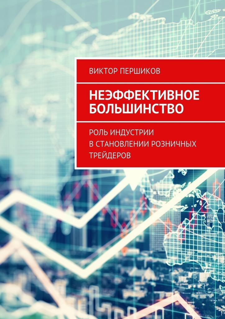 Виктор Першиков Неэффективное большинство. Роль индустрии встановлении розничных трейдеров