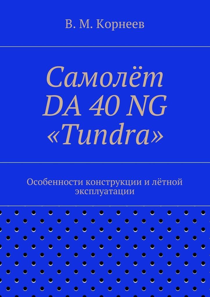 Владимир Митрофанович Корнеев Самолёт DA 40NG «Tundra». Особенности конструкции илётной эксплуатации