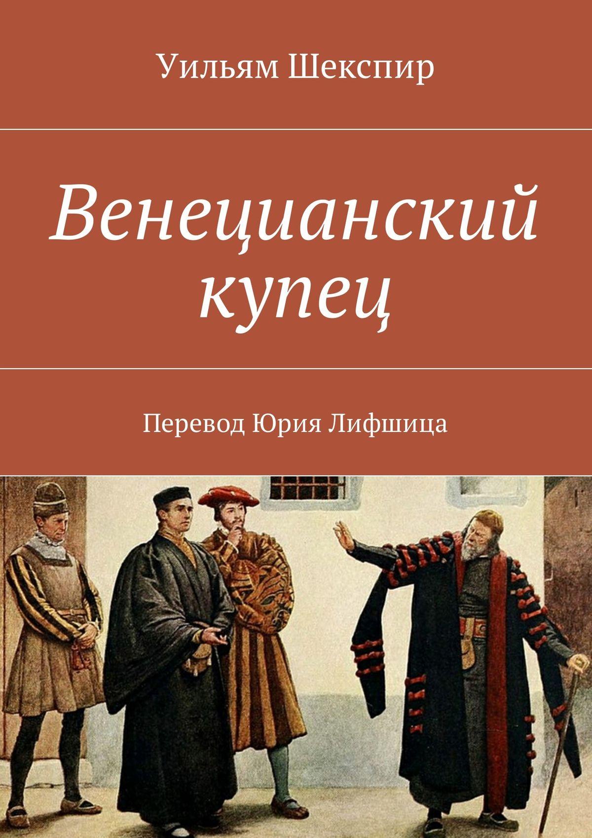 Уильям Шекспир Венецианский купец. Перевод Юрия Лифшица вильям шекспир как вам это понравится много шума из ничего двенадцатая ночь перевод юрия лифшица