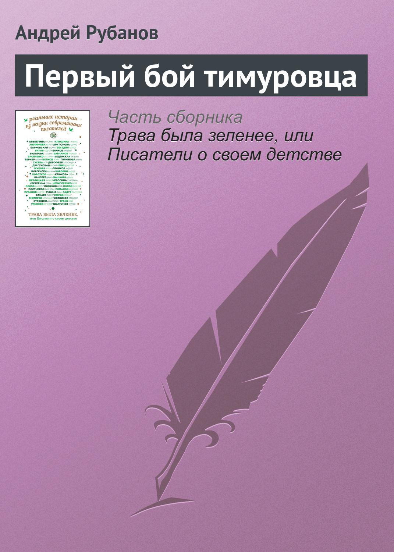 Андрей Рубанов Первый бой тимуровца