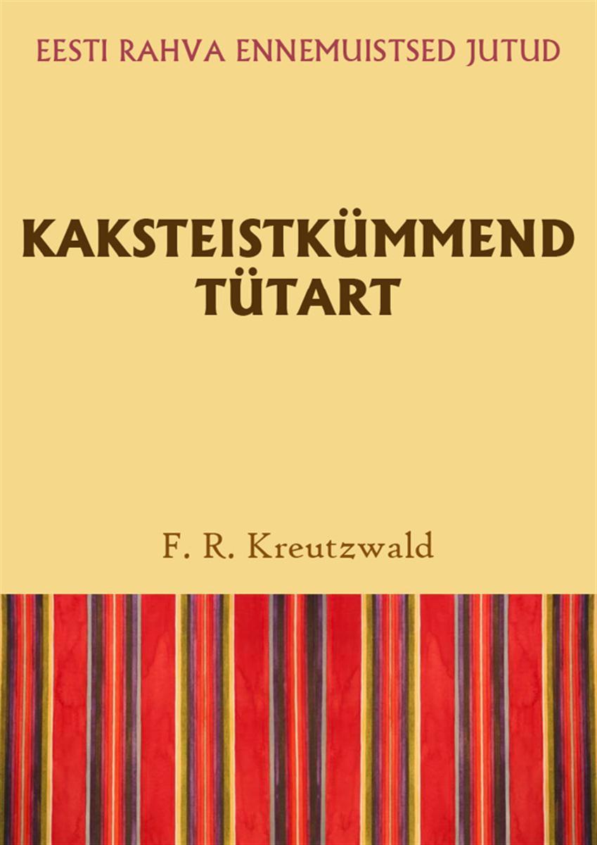 Friedrich Reinhold Kreutzwald Kaksteistkümmend tütart friedrich reinhold kreutzwald leitud laps isbn 9789949510436