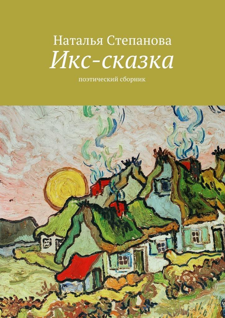 Наталья Алексеевна Степанова Икс-сказка. Поэтический сборник