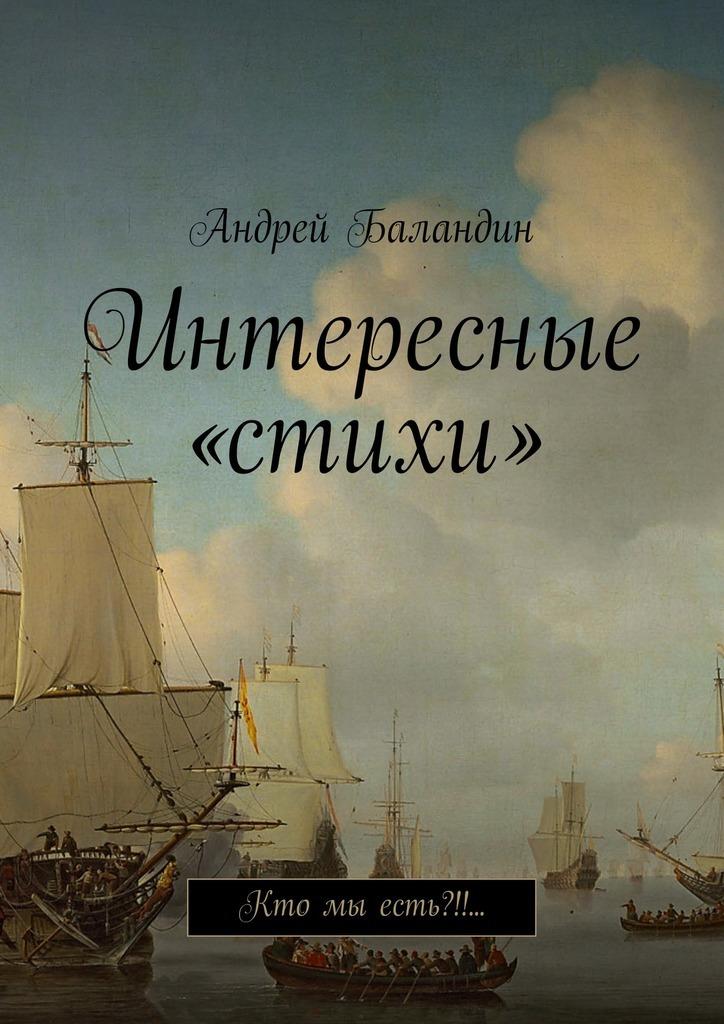 Андрей Анатольевич Баландин Интересные «стихи». Кто мы есть?!!… цены