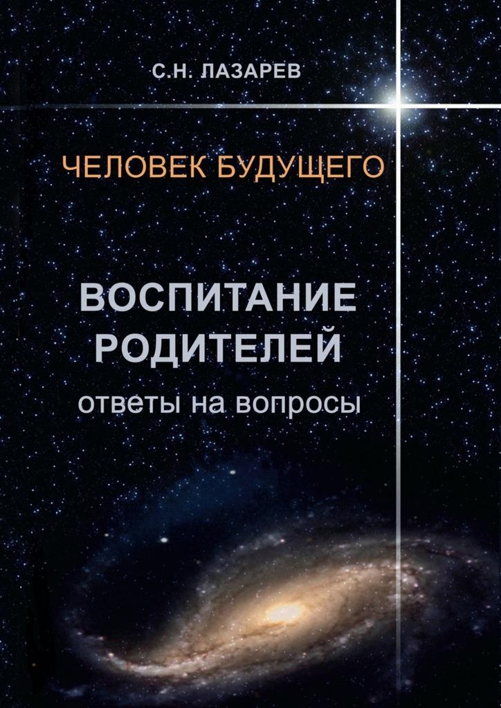 Сергей Николаевич Лазарев Человек будущего. Воспитание родителей. Ответы навопросы