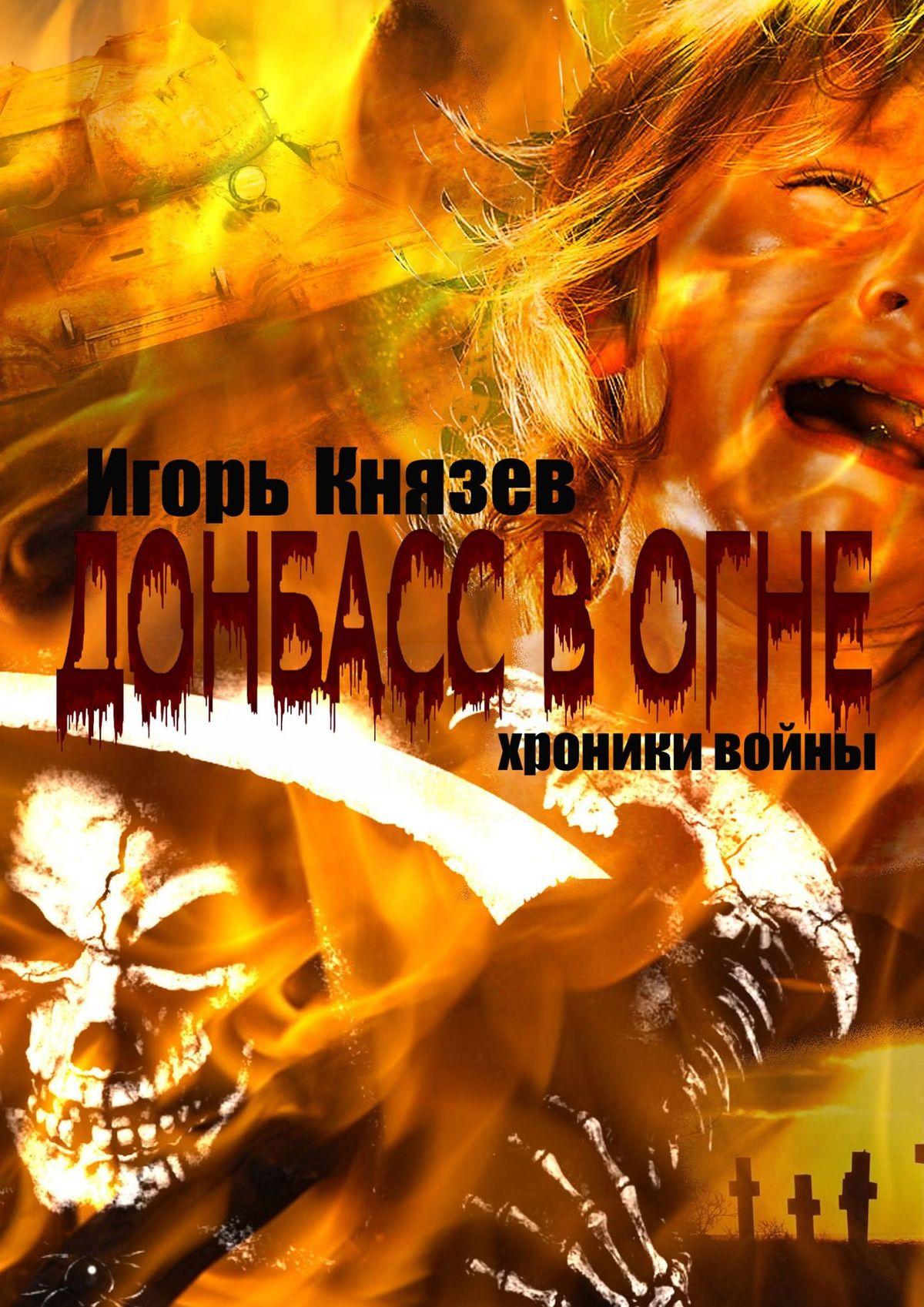 Игорь Владимирович Князев Донбасс в огне. Хроники войны игорь князев накрыльяхночи простая лирика