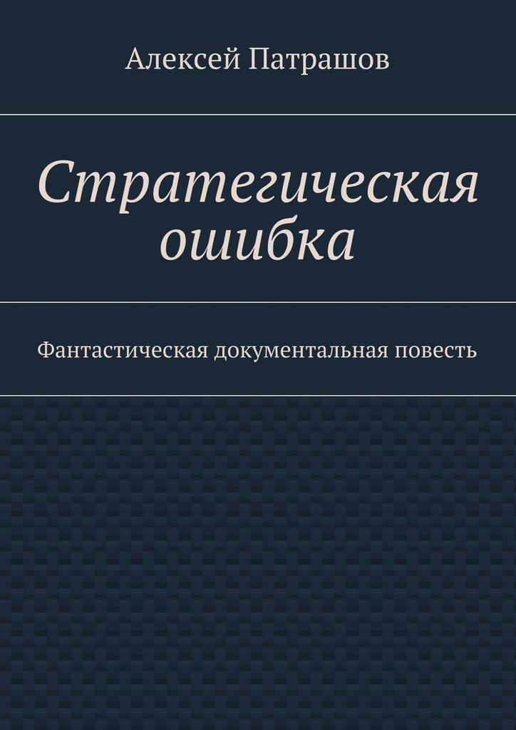 Алексей Патрашов Стратегическая ошибка. Фантастическая документальная повесть цены