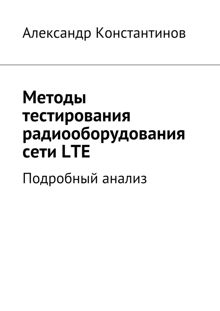 Александр Сергеевич Константинов Методы тестирования радиооборудования сетиLTE. Подробный анализ