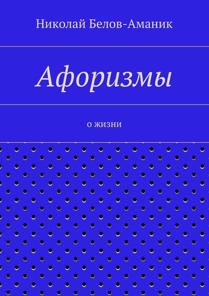 Николай Николаевич Белов-Аманик Афоризмы. Ожизни
