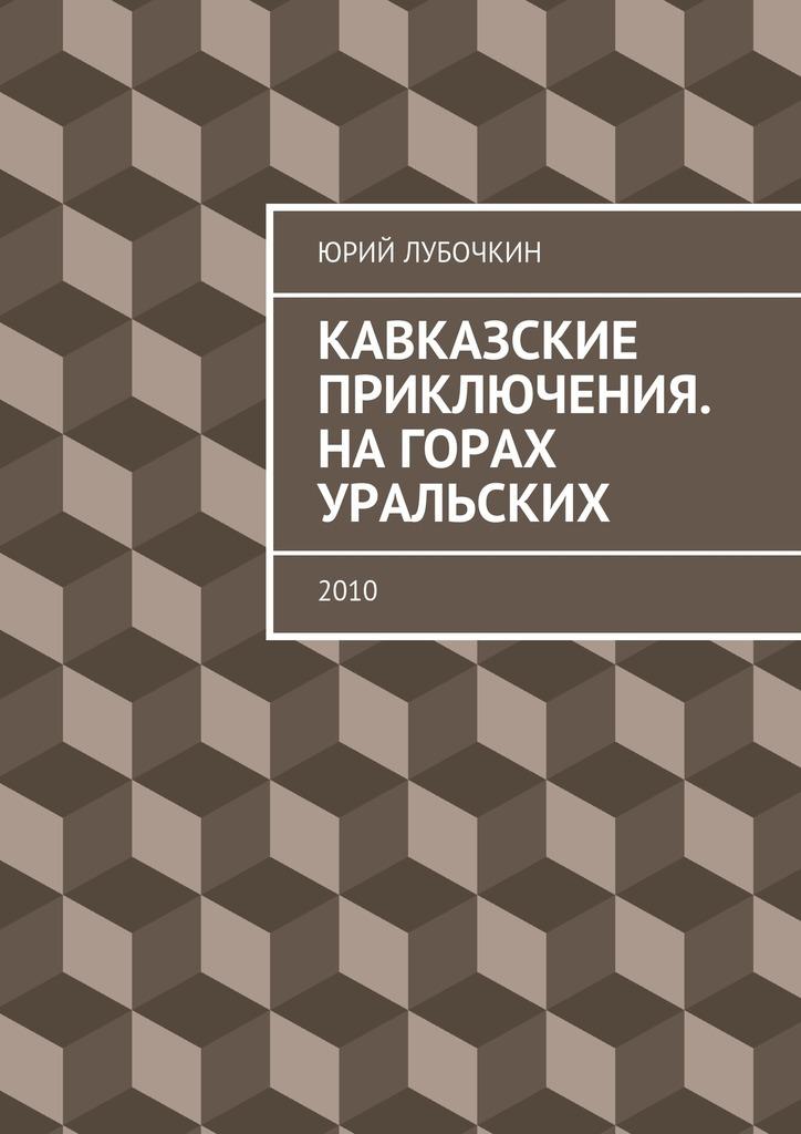 Юрий Лубочкин Кавказские приключения. Нагорах Уральских. 2010 цена